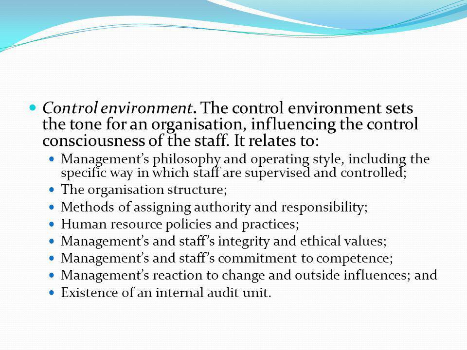 Control environment. The control environment sets the tone for an organisation, influencing the control consciousness of the staff. It relates to: Man