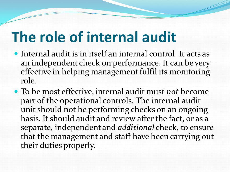 The role of internal audit Internal audit is in itself an internal control. It acts as an independent check on performance. It can be very effective i