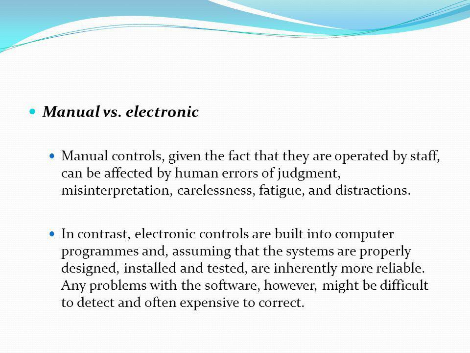 Manual vs. electronic Manual controls, given the fact that they are operated by staff, can be affected by human errors of judgment, misinterpretation,