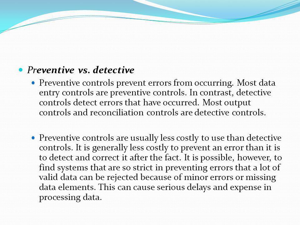 Preventive vs. detective Preventive controls prevent errors from occurring. Most data entry controls are preventive controls. In contrast, detective c