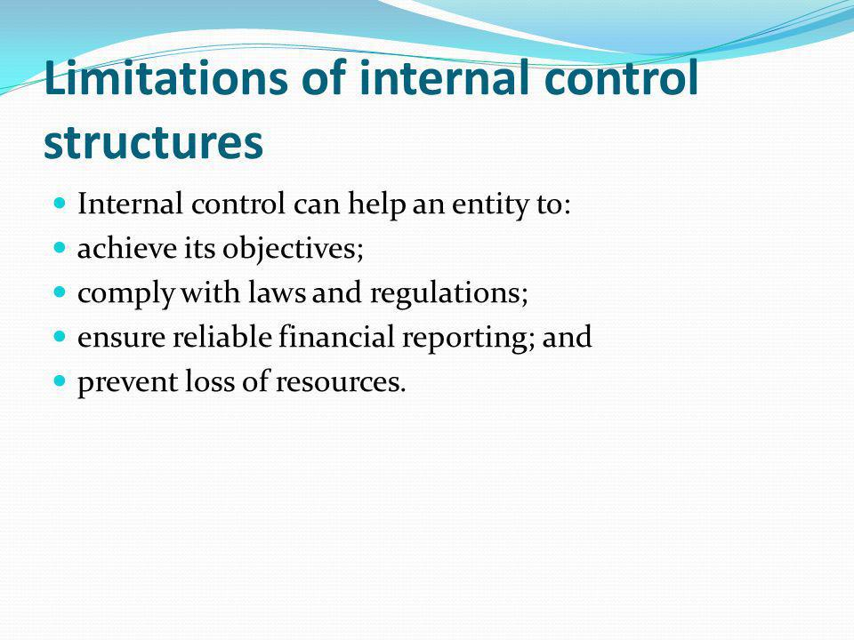 Limitations of internal control structures Internal control can help an entity to: achieve its objectives; comply with laws and regulations; ensure re