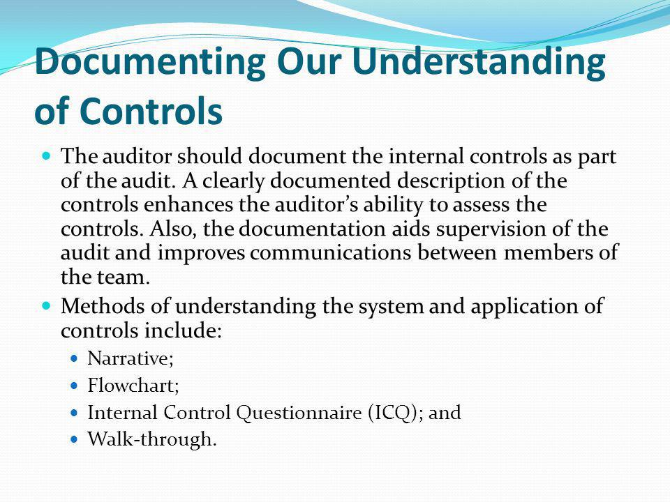Documenting Our Understanding of Controls The auditor should document the internal controls as part of the audit. A clearly documented description of