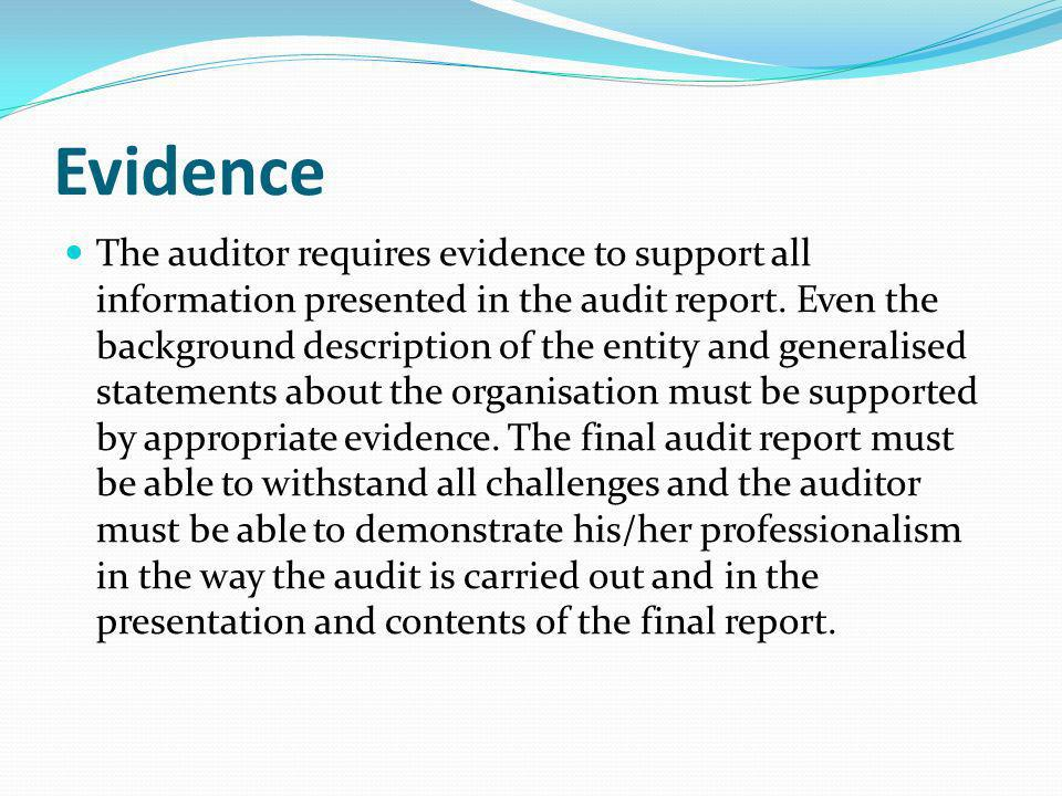 Evidence The auditor requires evidence to support all information presented in the audit report. Even the background description of the entity and gen