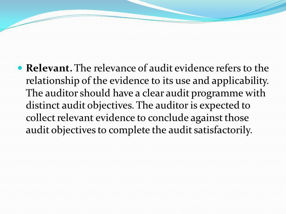 Relevant. The relevance of audit evidence refers to the relationship of the evidence to its use and applicability. The auditor should have a clear aud