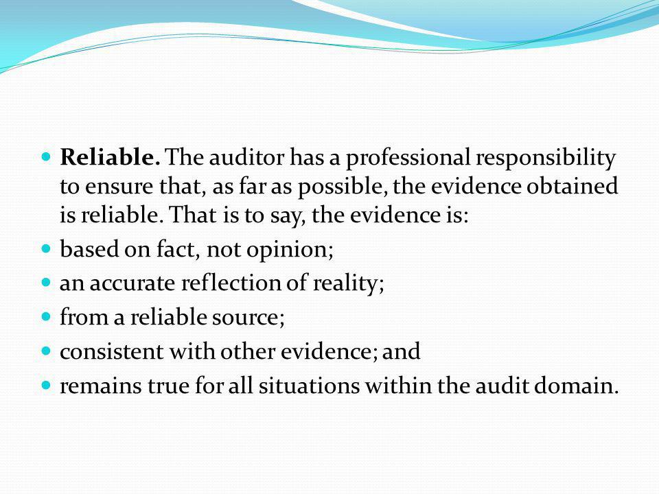 Reliable. The auditor has a professional responsibility to ensure that, as far as possible, the evidence obtained is reliable. That is to say, the evi