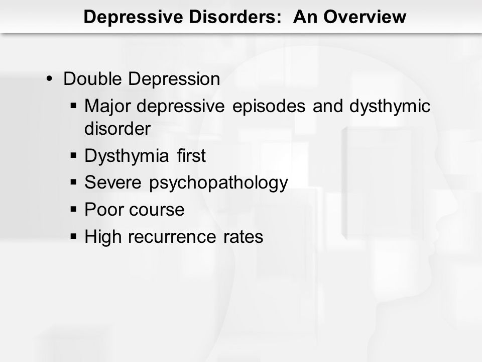 Double Depression Major depressive episodes and dysthymic disorder Dysthymia first Severe psychopathology Poor course High recurrence rates Depressive