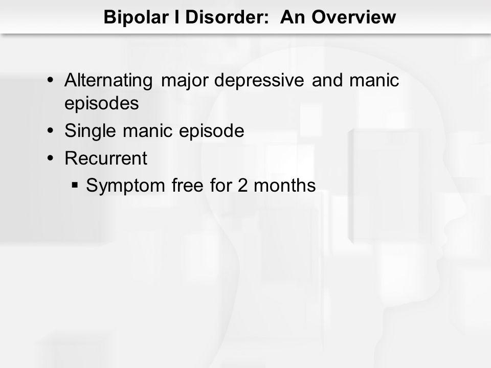 Bipolar I Disorder: An Overview Alternating major depressive and manic episodes Single manic episode Recurrent Symptom free for 2 months
