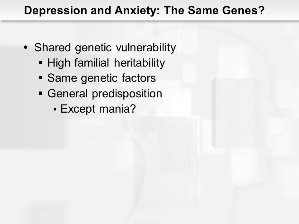Shared genetic vulnerability High familial heritability Same genetic factors General predisposition Except mania? Depression and Anxiety: The Same Gen