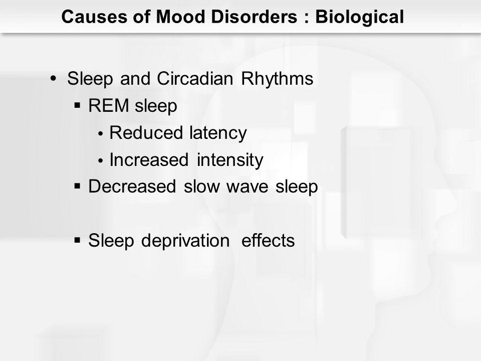 Sleep and Circadian Rhythms REM sleep Reduced latency Increased intensity Decreased slow wave sleep Sleep deprivationeffects Causes of Mood Disorders