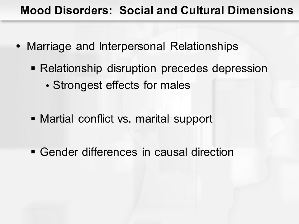 Mood Disorders: Social and Cultural Dimensions Marriage and Interpersonal Relationships Relationship disruption precedes depression Strongest effects