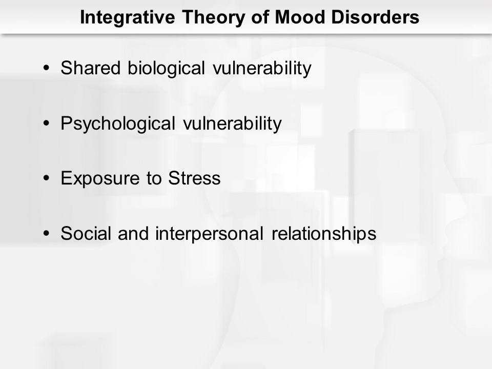 Integrative Theory of Mood Disorders Shared biological vulnerability Psychological vulnerability Exposure to Stress Social and interpersonal relations
