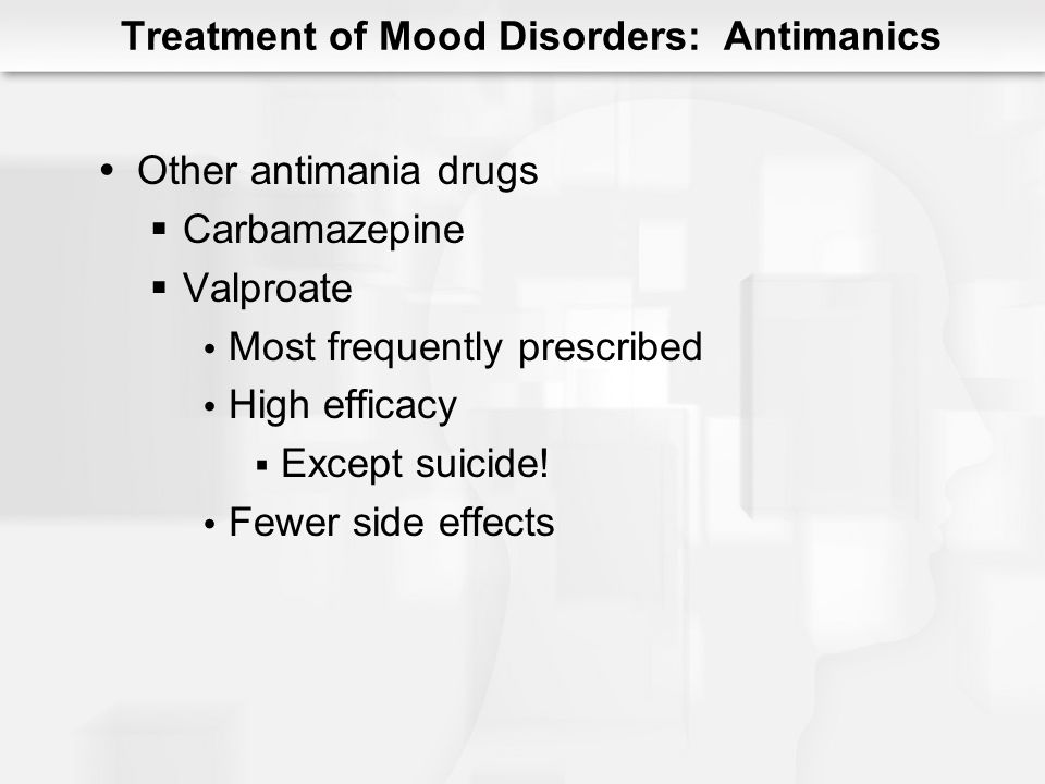 Treatment of Mood Disorders: Antimanics Other antimania drugs Carbamazepine Valproate Most frequently prescribed High efficacy Except suicide! Fewer s