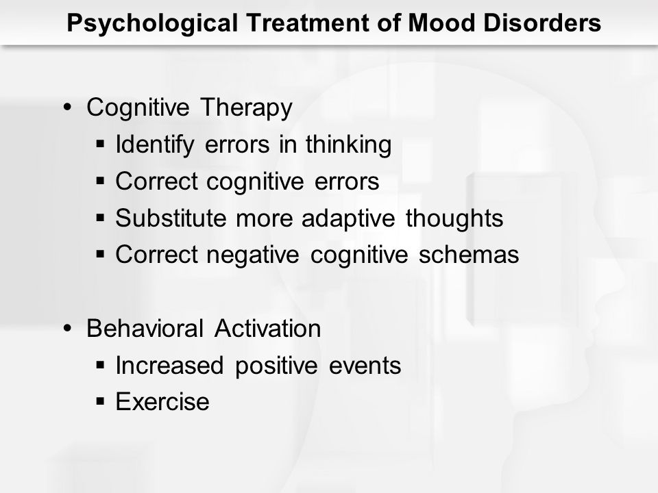 Psychological Treatment of Mood Disorders Cognitive Therapy Identify errors in thinking Correct cognitive errors Substitute more adaptive thoughts Cor