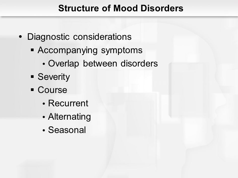 Structure of Mood Disorders Diagnostic considerations Accompanying symptoms Overlap between disorders Severity Course Recurrent Alternating Seasonal