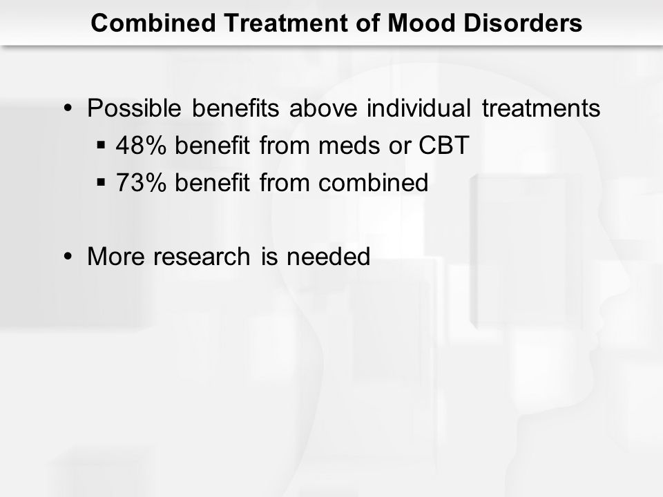 Combined Treatment of Mood Disorders Possible benefits above individual treatments 48% benefit from meds or CBT 73% benefit from combined More researc