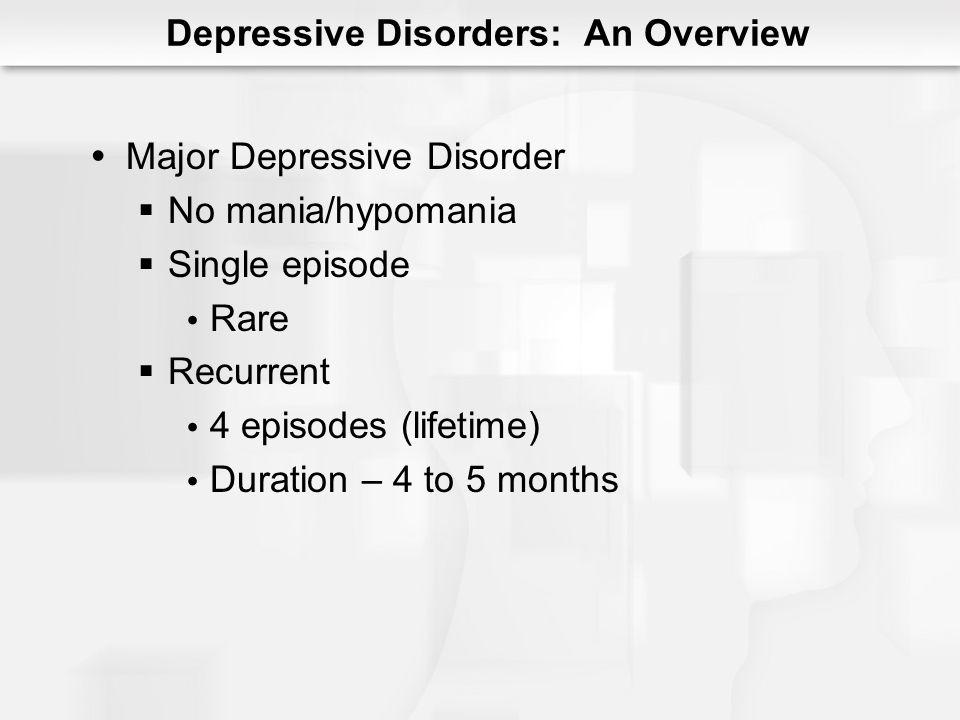 Depressive Disorders: An Overview Major Depressive Disorder No mania/hypomania Single episode Rare Recurrent 4 episodes (lifetime) Duration – 4 to 5 m