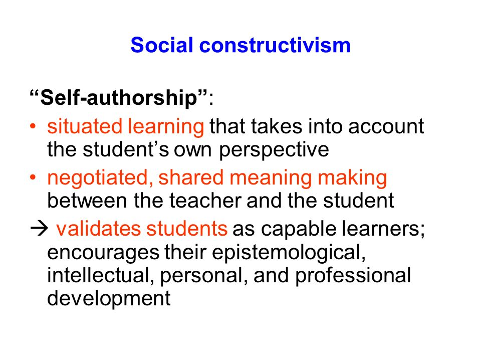 Social constructivism Self-authorship: situated learning that takes into account the students own perspective negotiated, shared meaning making betwee