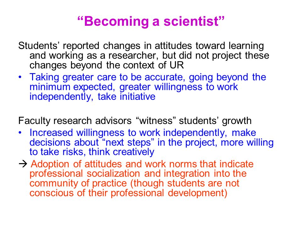 Becoming a scientist Students reported changes in attitudes toward learning and working as a researcher, but did not project these changes beyond the