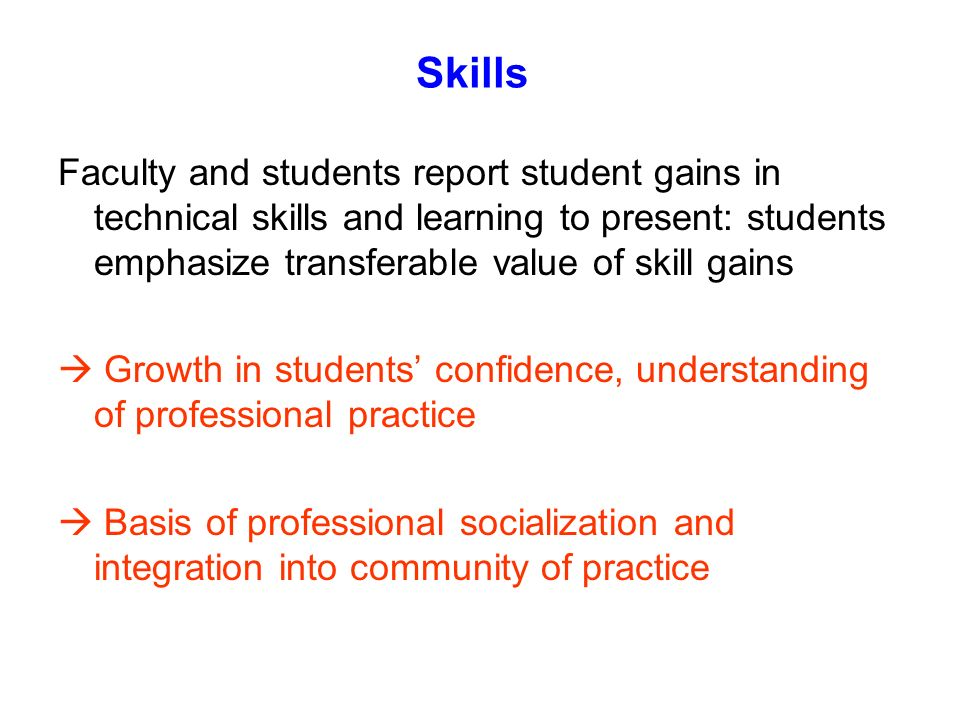 Skills Faculty and students report student gains in technical skills and learning to present: students emphasize transferable value of skill gains Gro