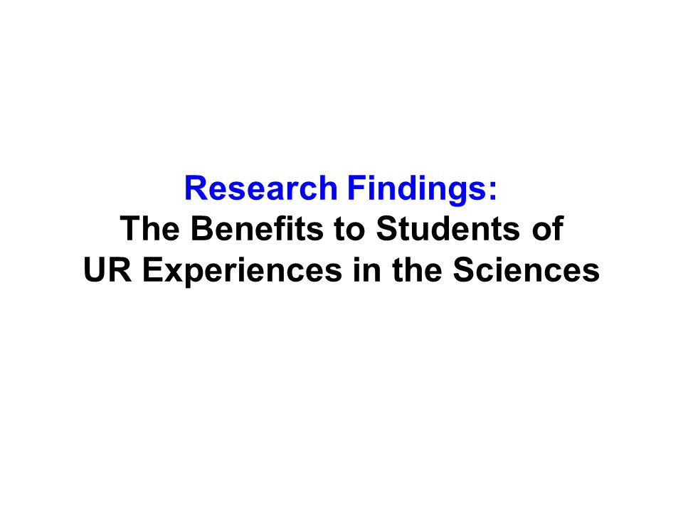 Research Findings: The Benefits to Students of UR Experiences in the Sciences