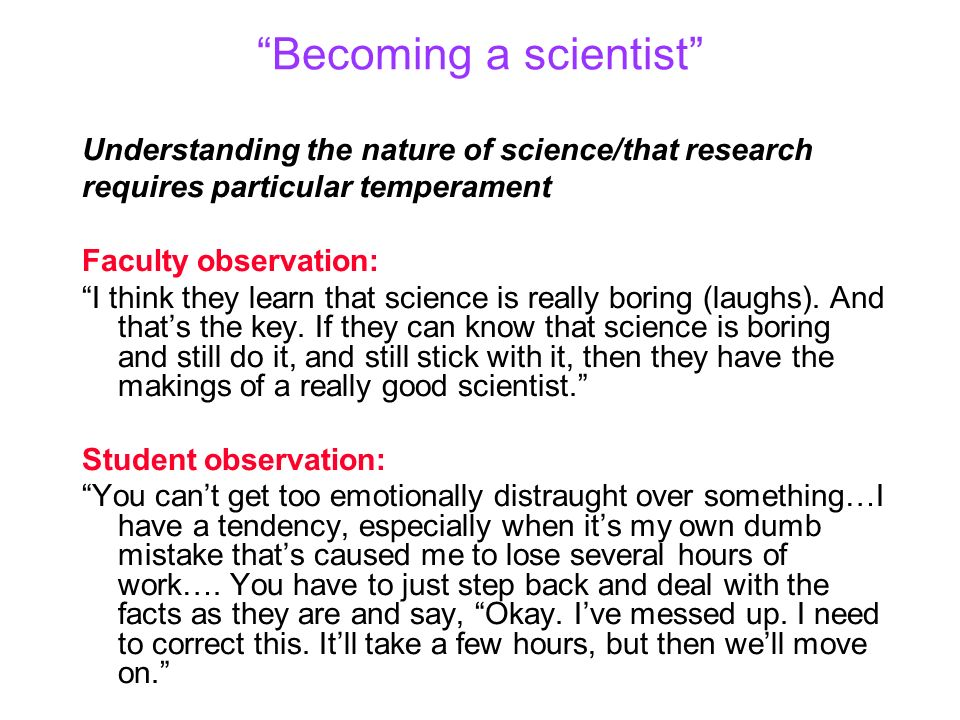 Becoming a scientist Understanding the nature of science/that research requires particular temperament Faculty observation: I think they learn that sc