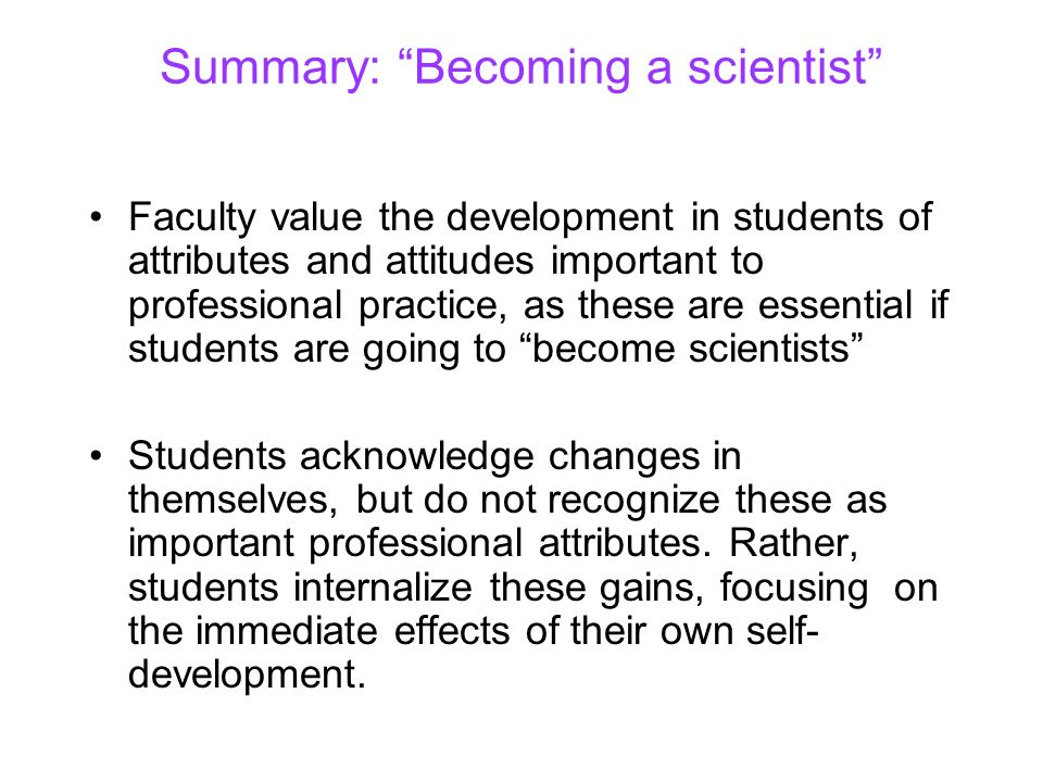 Summary: Becoming a scientist Faculty value the development in students of attributes and attitudes important to professional practice, as these are e