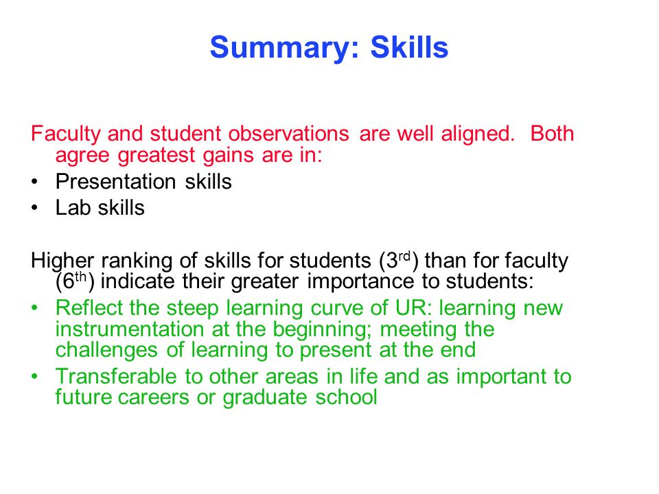 Summary: Skills Faculty and student observations are well aligned. Both agree greatest gains are in: Presentation skills Lab skills Higher ranking of