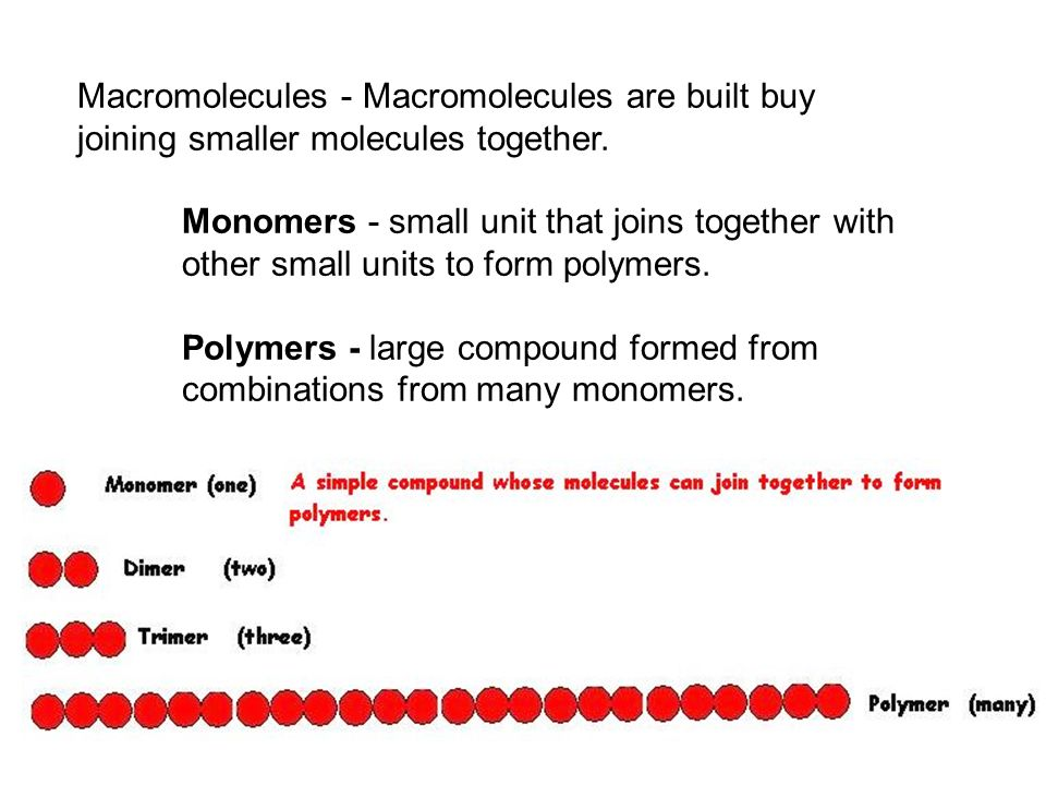 Macromolecules - Macromolecules are built buy joining smaller molecules together. Monomers - small unit that joins together with other small units to