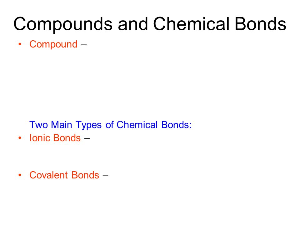 Compounds and Chemical Bonds Compound – Two Main Types of Chemical Bonds: Ionic Bonds – Covalent Bonds –