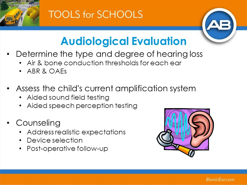 Audiological Evaluation Determine the type and degree of hearing loss Air & bone conduction thresholds for each ear ABR & OAEs Assess the childs current amplification system Aided sound field testing Aided speech perception testing Counseling Address realistic expectations Device selection Post-operative follow-up