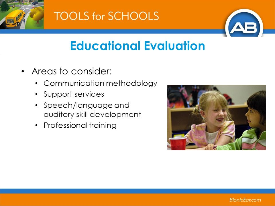 Educational Evaluation Areas to consider: Communication methodology Support services Speech/language and auditory skill development Professional train