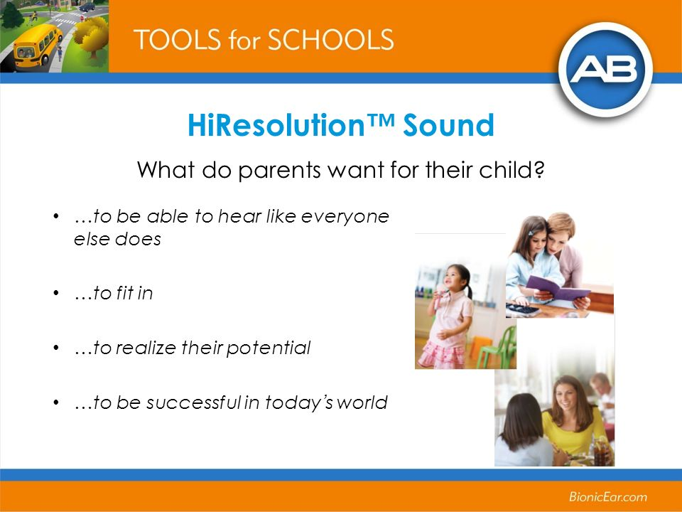 …to be able to hear like everyone else does …to fit in …to realize their potential …to be successful in todays world HiResolution Sound What do parents want for their child