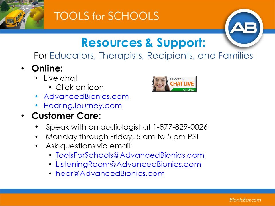 Resources & Support: For Educators, Therapists, Recipients, and Families Online: Live chat Click on icon AdvancedBionics.com HearingJourney.com Custom