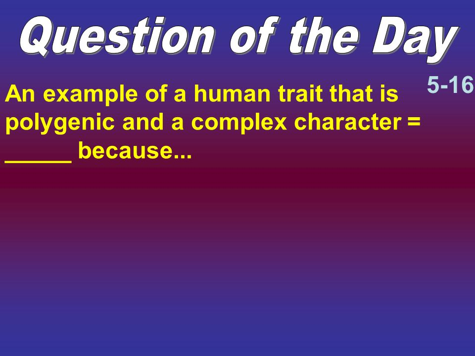 An example of a human trait that is polygenic and a complex character = _____ because... 5-16