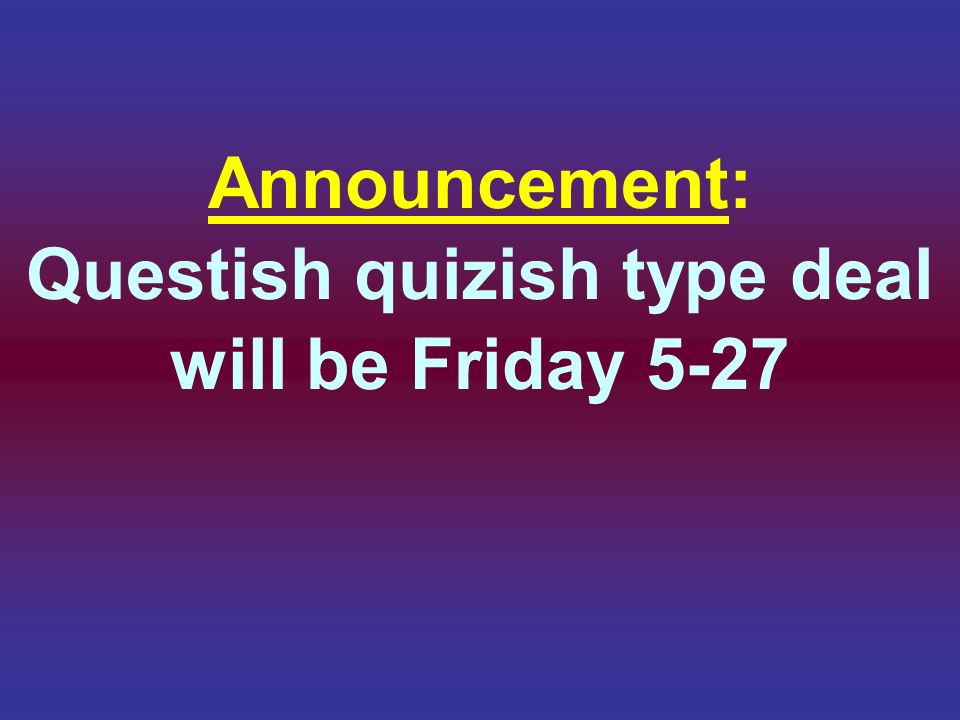 Announcement: Questish quizish type deal will be Friday 5-27