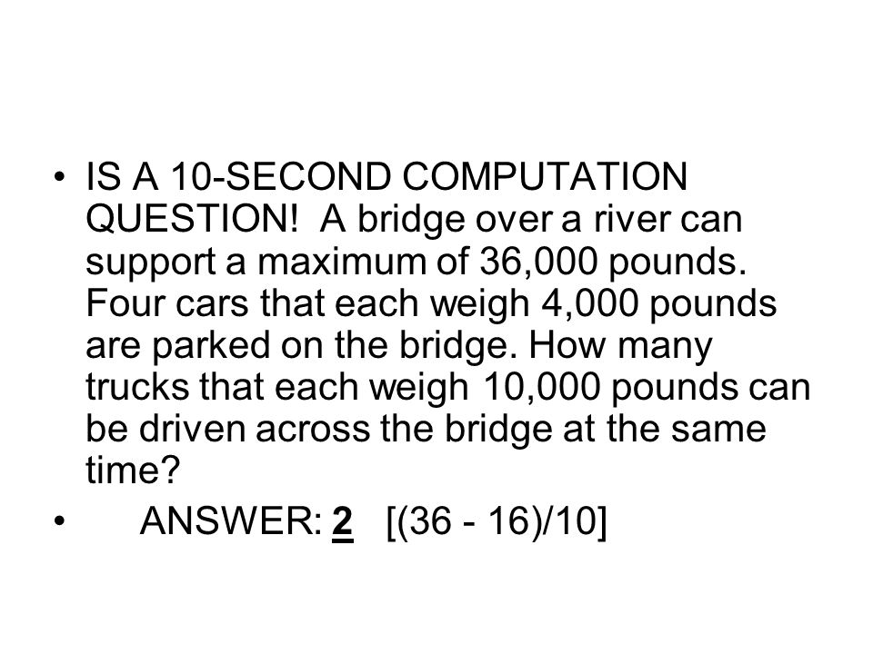 IS A 10-SECOND COMPUTATION QUESTION! A bridge over a river can support a maximum of 36,000 pounds. Four cars that each weigh 4,000 pounds are parked o