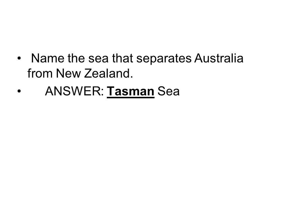 Name the sea that separates Australia from New Zealand. ANSWER: Tasman Sea