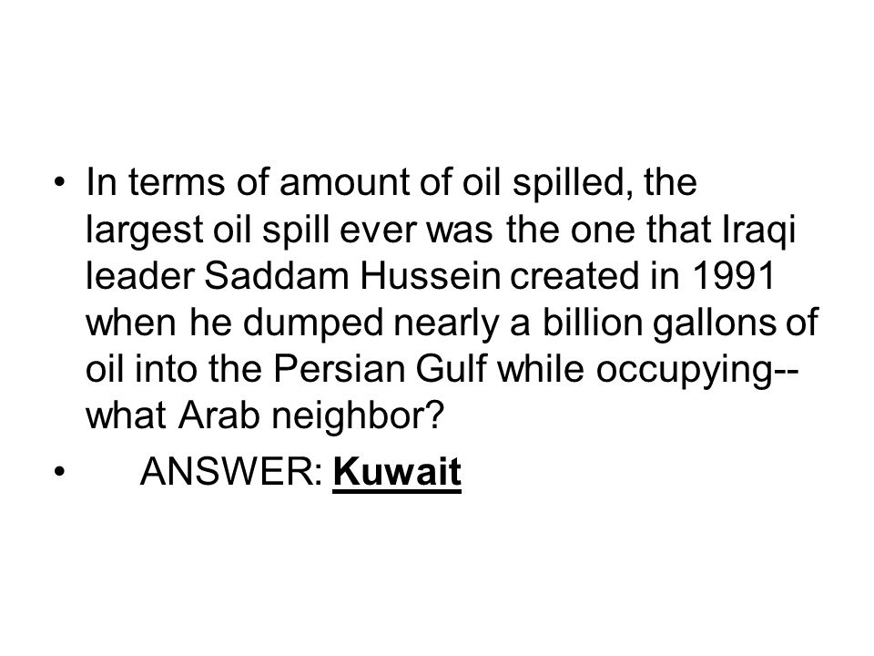 In terms of amount of oil spilled, the largest oil spill ever was the one that Iraqi leader Saddam Hussein created in 1991 when he dumped nearly a bil