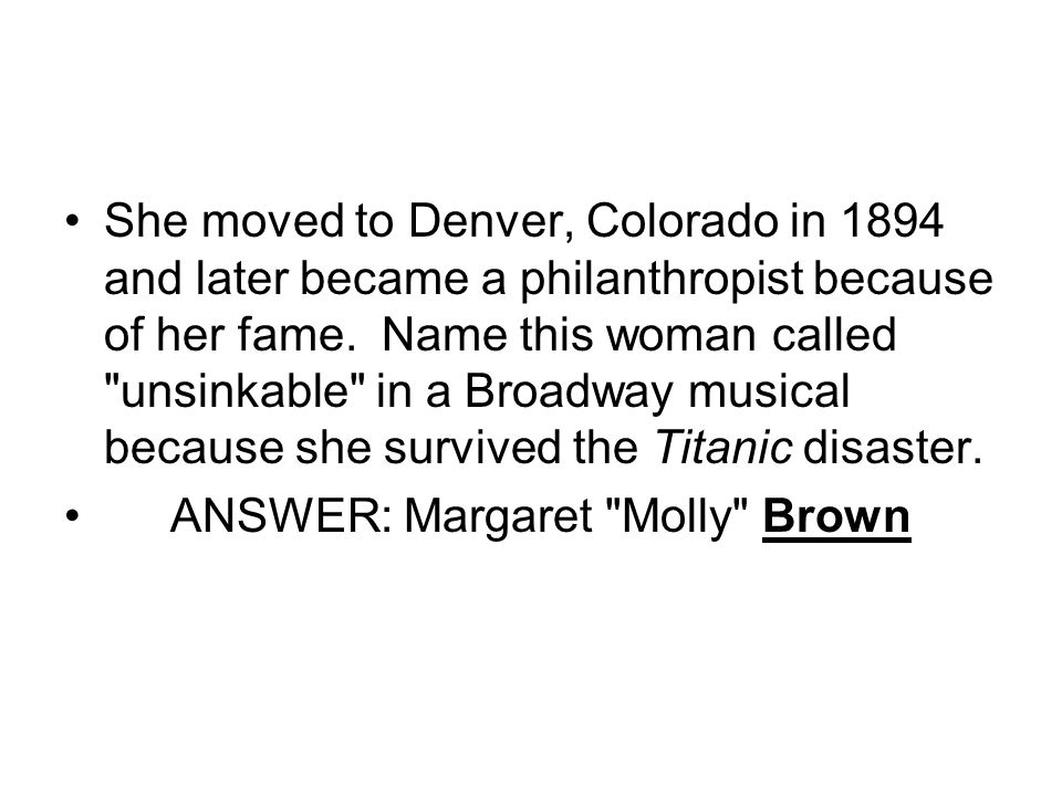 She moved to Denver, Colorado in 1894 and later became a philanthropist because of her fame. Name this woman called