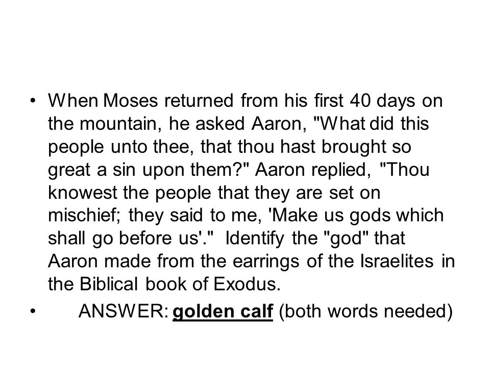 When Moses returned from his first 40 days on the mountain, he asked Aaron,