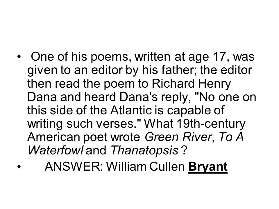 One of his poems, written at age 17, was given to an editor by his father; the editor then read the poem to Richard Henry Dana and heard Dana's reply,