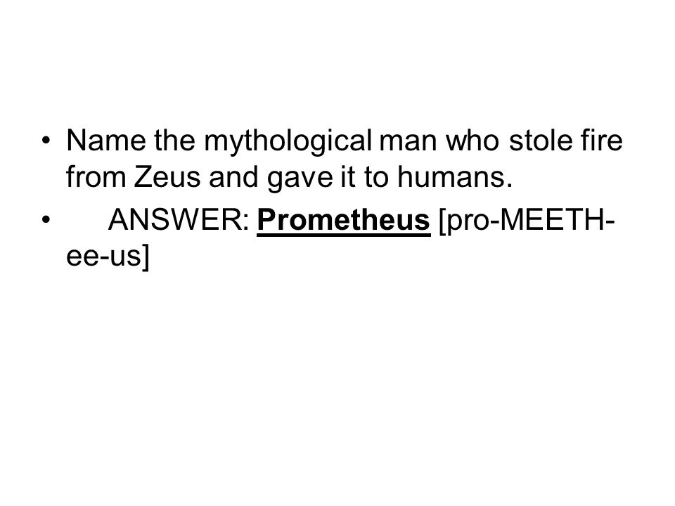 Name the mythological man who stole fire from Zeus and gave it to humans. ANSWER: Prometheus [pro-MEETH- ee-us]