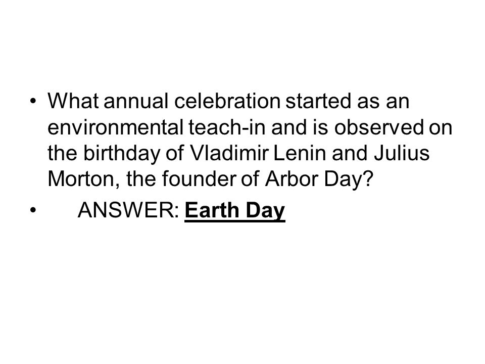 What annual celebration started as an environmental teach-in and is observed on the birthday of Vladimir Lenin and Julius Morton, the founder of Arbor