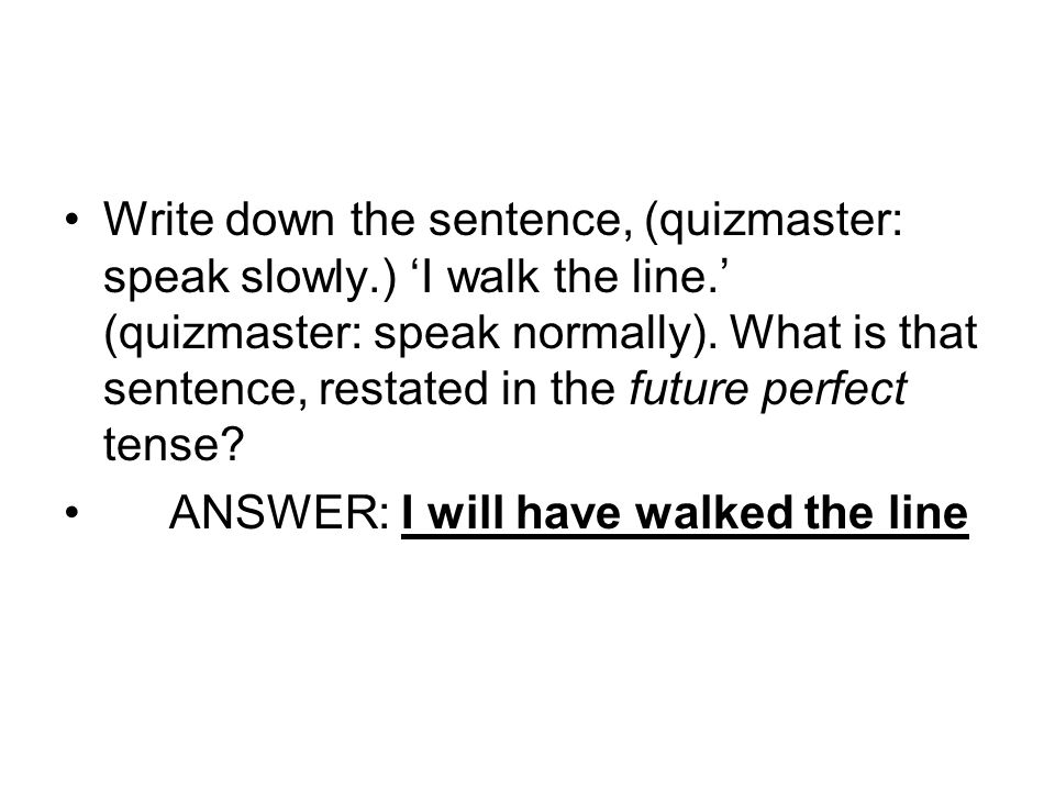 Write down the sentence, (quizmaster: speak slowly.) I walk the line. (quizmaster: speak normally). What is that sentence, restated in the future perf