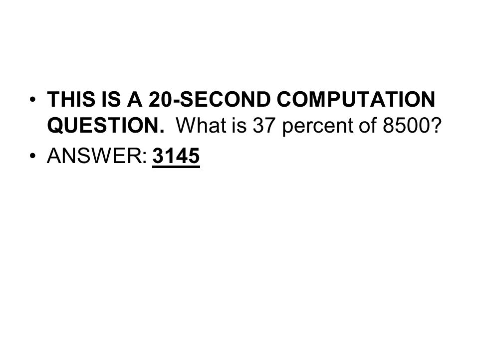 THIS IS A 20-SECOND COMPUTATION QUESTION. What is 37 percent of 8500? ANSWER: 3145