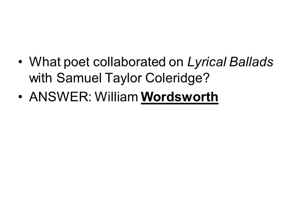 What poet collaborated on Lyrical Ballads with Samuel Taylor Coleridge? ANSWER: William Wordsworth