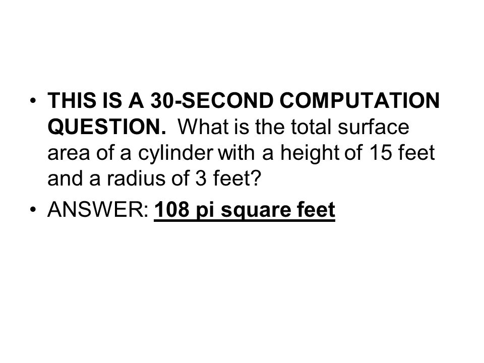 THIS IS A 30-SECOND COMPUTATION QUESTION. What is the total surface area of a cylinder with a height of 15 feet and a radius of 3 feet? ANSWER: 108 pi