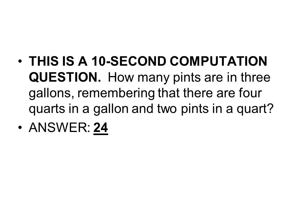 THIS IS A 10-SECOND COMPUTATION QUESTION. How many pints are in three gallons, remembering that there are four quarts in a gallon and two pints in a q