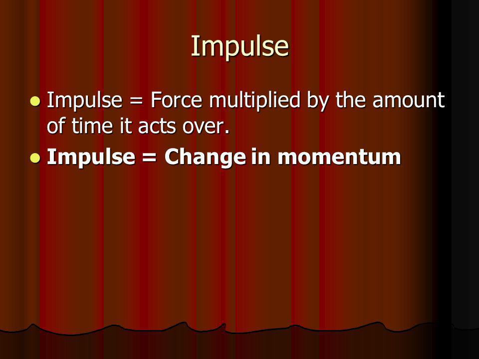 Impulse Impulse = Force multiplied by the amount of time it acts over. Impulse = Force multiplied by the amount of time it acts over. Impulse = Change