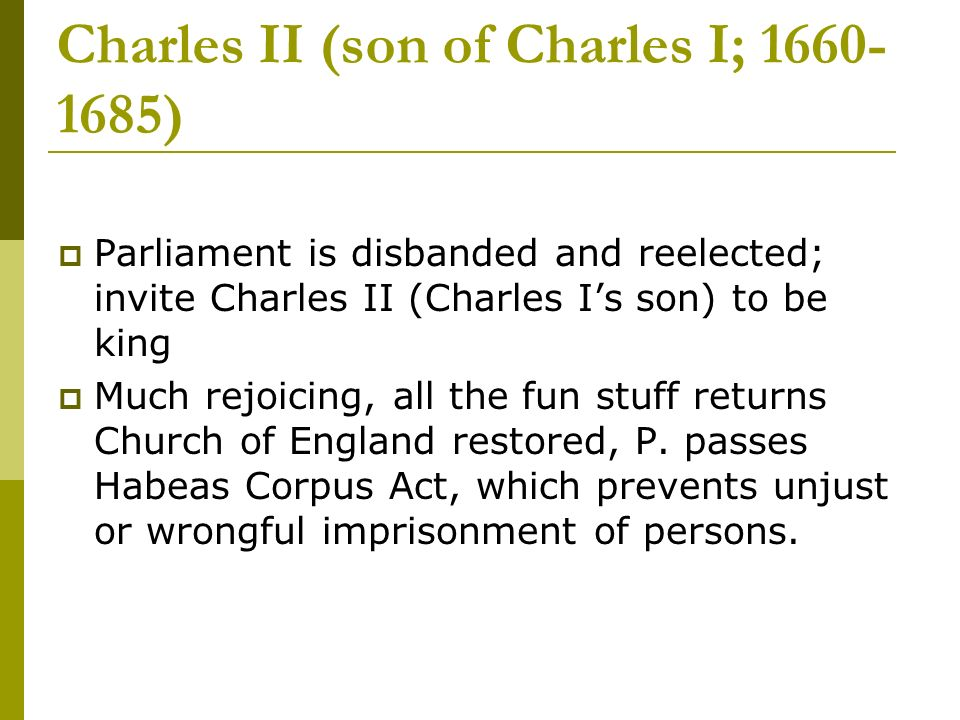 Charles II (son of Charles I; 1660- 1685) Parliament is disbanded and reelected; invite Charles II (Charles Is son) to be king Much rejoicing, all the fun stuff returns Church of England restored, P.